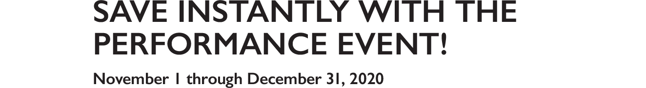 Save Instantly with the performance event! November 1 through December 31, 2020
