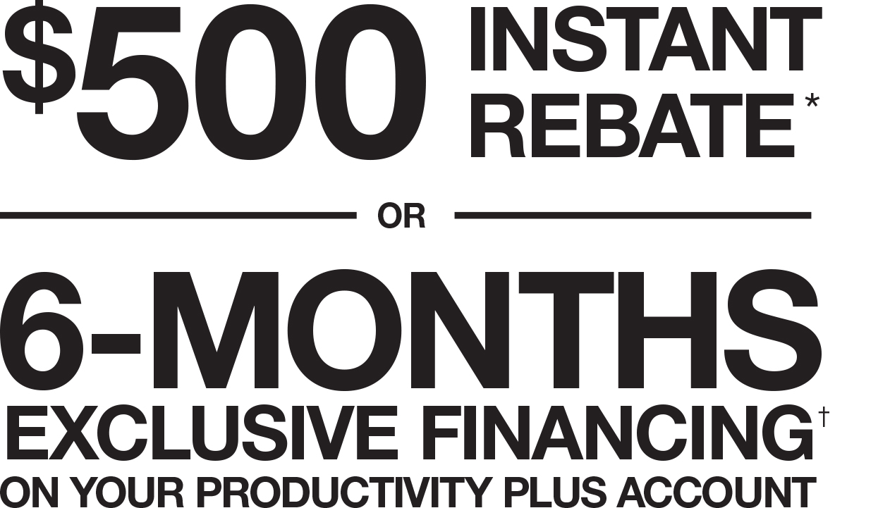 $500 INSTANT REBATE* OR 6-MONTHS EXCLUSIVE FINANCING ON YOUR PRODUCTIVITY PLUS ACCOUNT†
